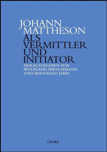 Johann Mattheson als Vermittler und Initiator Wissenstransfer und die Etablierung neuer Diskurse in der ersten Hälfte des 18. Jahrhunderts.