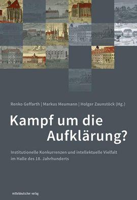 enko Geffarth / Markus Meumann / Holger Zaunstöck (Hg.): Kampf um die Aufklärung? Institutionelle Konkurrenzen und intellektuelle Vielfalt im Halle des 18. Jahrhunderts.