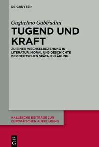 Tugend und Kraft. Zu einer Wechselbeziehung in Literatur, Moral und Geschichte der deutschen Spätaufklärung
