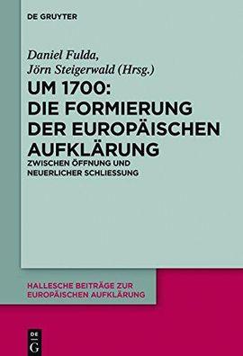 Um 1700: Die Formierung der europäischen Aufklärung. Zwischen Öffnung und neuerlicher Schließung.