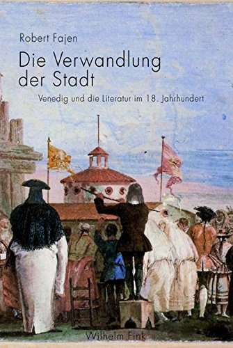 Die Verwandlung der Stadt: Venedig und die Literatur im 18. Jahrhundert