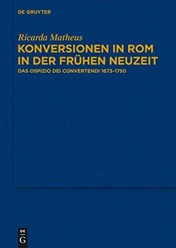 Konversionen in Rom in der Frühen Neuzeit. Das Ospizio dei Convertendi 1673–1750