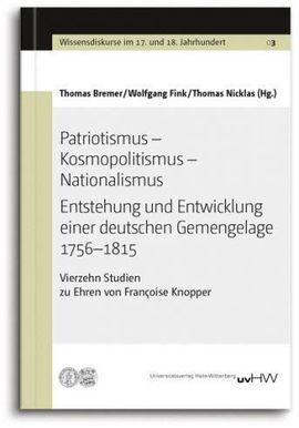 Patriotismus – Kosmopolitismus – Nationalismus Entstehung und Entwicklung einer deutschen Gemengelage 1756–1815. Vierzehn Studien zu Ehren von Françoise Knopper